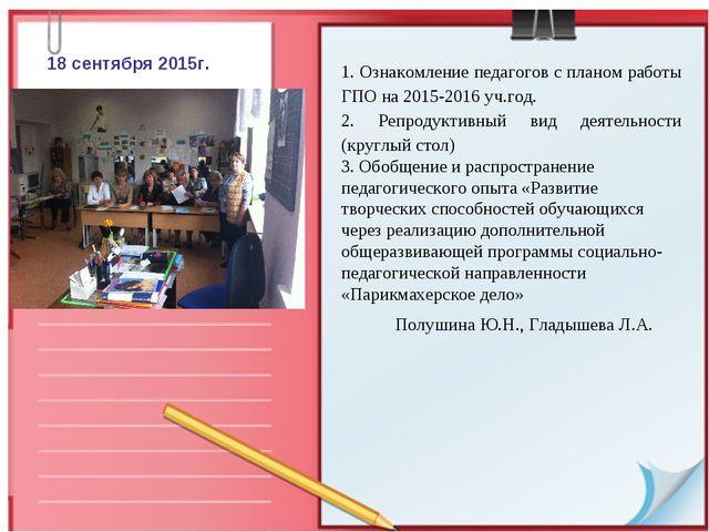 18 сентября 2015г. 1. Ознакомление педагогов с планом работы ГПО на 2015-2016...