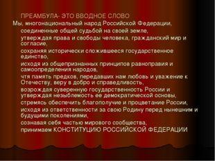 ПРЕАМБУЛА- ЭТО ВВОДНОЕ СЛОВО Мы, многонациональный народ Российской Федераци