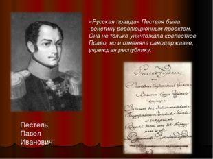 Пестель Павел Иванович «Русская правда» Пестеля была воистину революционным п