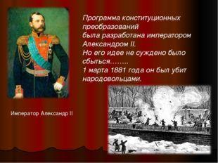 Император Александр II Программа конституционных преобразований была разработ