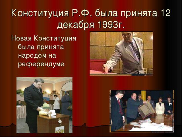 Конституция Р.Ф. была принята 12 декабря 1993г. Новая Конституция была принят...