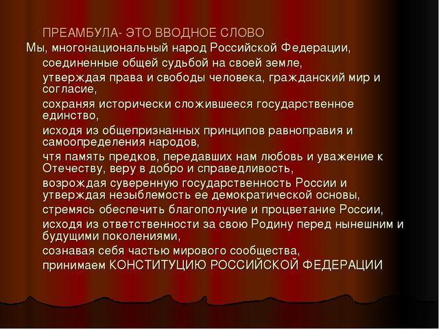 ПРЕАМБУЛА- ЭТО ВВОДНОЕ СЛОВО Мы, многонациональный народ Российской Федераци...