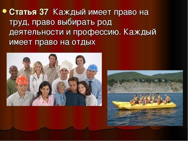 Статья 37 Каждый имеет право на труд, право выбирать род деятельности и профе...