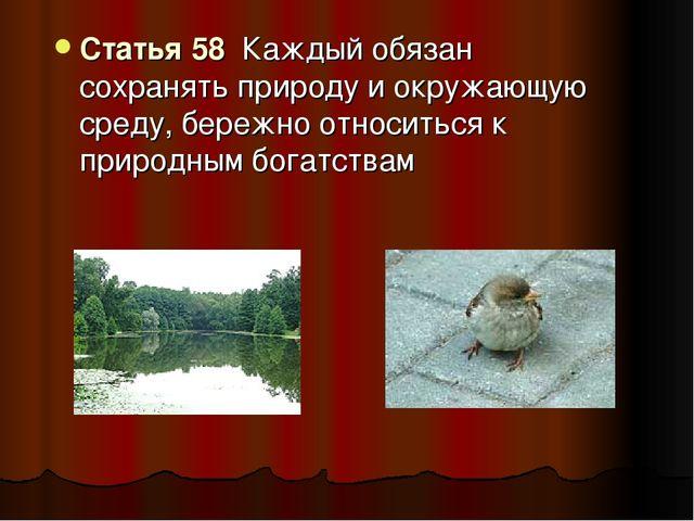 Статья 58 Каждый обязан сохранять природу и окружающую среду, бережно относит...