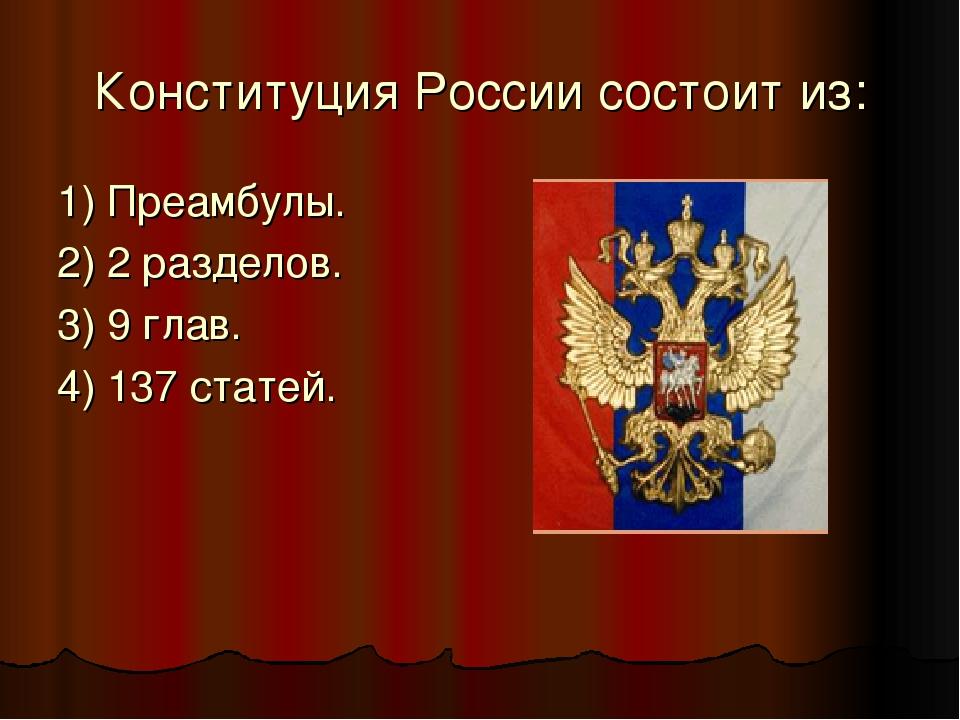 Конституция России состоит из: 1) Преамбулы. 2) 2 разделов. 3) 9 глав. 4) 137...