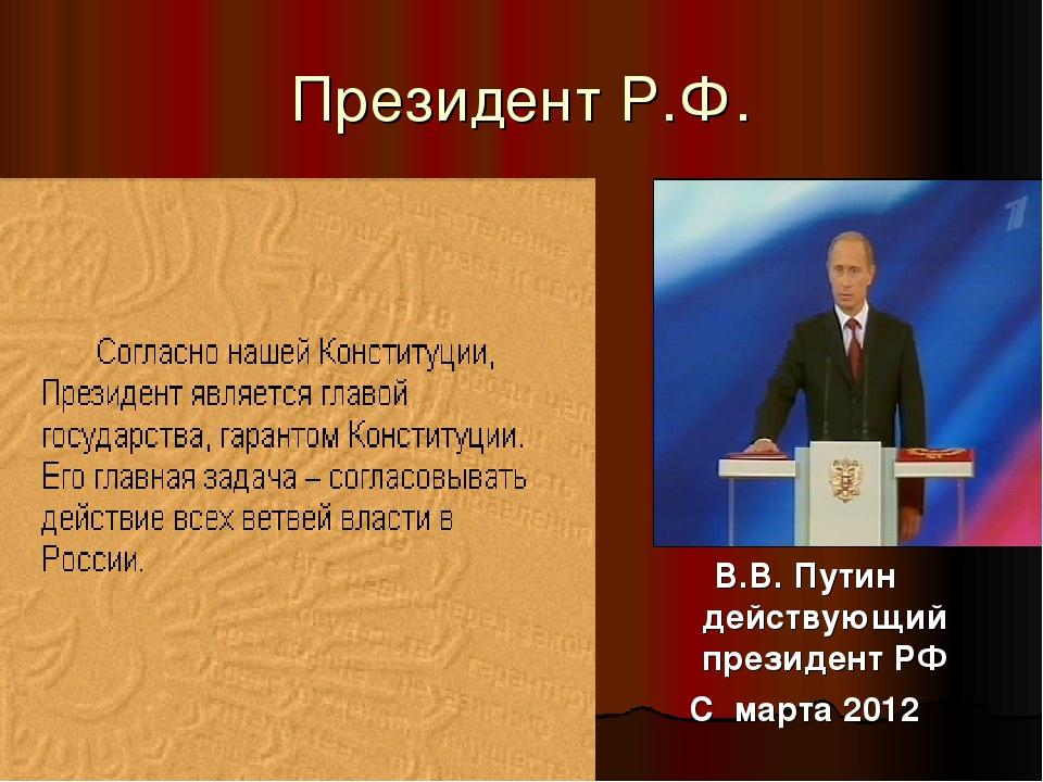 Президент Р.Ф. В.В. Путин действующий президент РФ С марта 2012