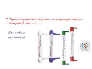Термометр (от греч. «термо» - температура; «метр» - измерение) это … … … Кто