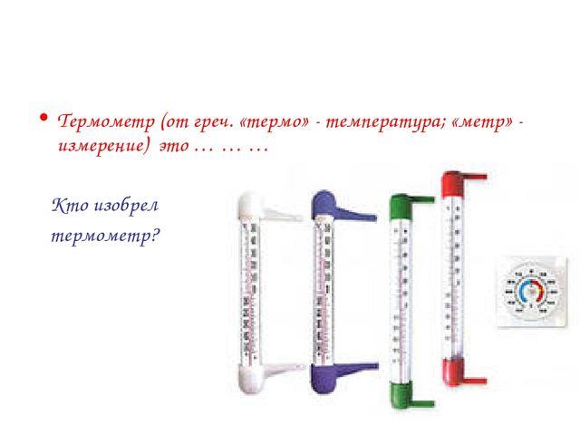 Термометр (от греч. «термо» - температура; «метр» - измерение) это … … … Кто...