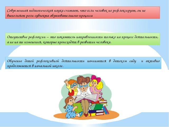 Современная педагогическая наука считает, что если человек не рефлексирует, о...