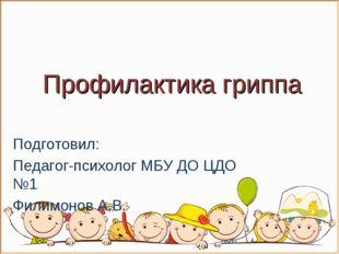 Профилактика гриппа Подготовил: Педагог-психолог МБУ ДО ЦДО №1 Филимонов А.В.