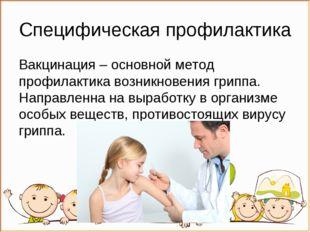 Специфическая профилактика Вакцинация – основной метод профилактика возникнов