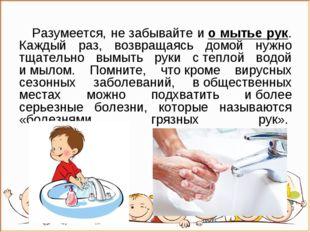 Разумеется, незабывайте ио мытье рук. Каждый раз, возвращаясь домой нужно