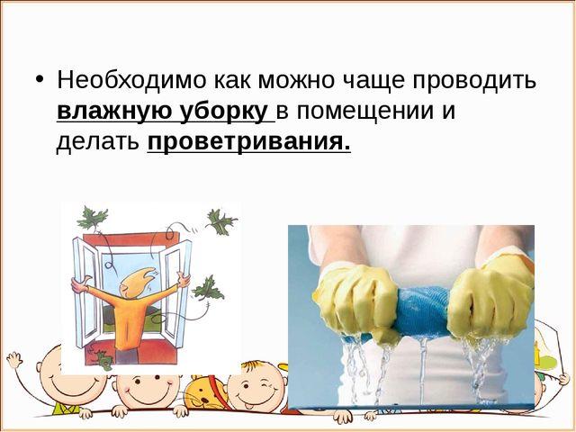Необходимо как можно чаще проводить влажную уборку в помещении и делать прове...