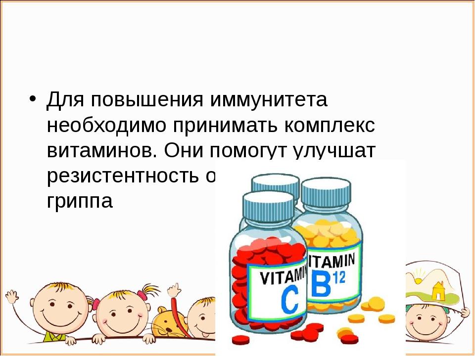 Для повышения иммунитета необходимо принимать комплекс витаминов. Они помогут...