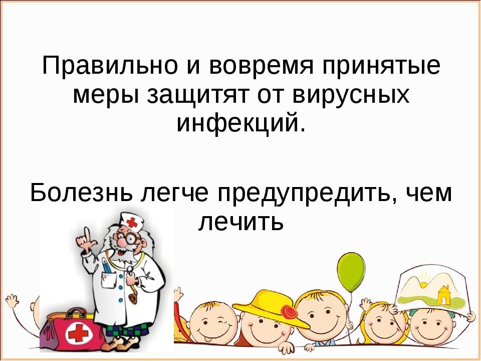 Правильно и вовремя принятые меры защитят от вирусных инфекций. Болезнь легче...