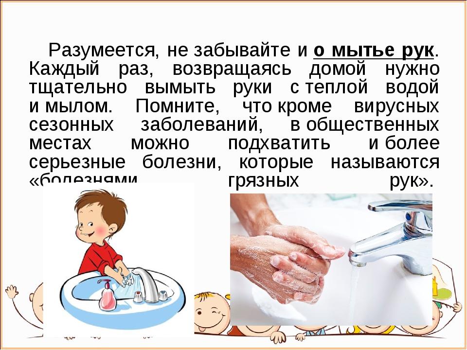 Разумеется, незабывайте ио мытье рук. Каждый раз, возвращаясь домой нужно...