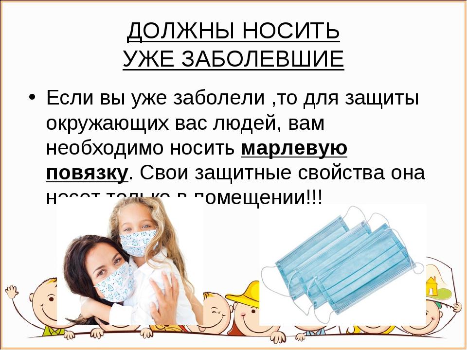 ДОЛЖНЫ НОСИТЬ УЖЕЗАБОЛЕВШИЕ Если вы уже заболели ,то для защиты окружающих в...