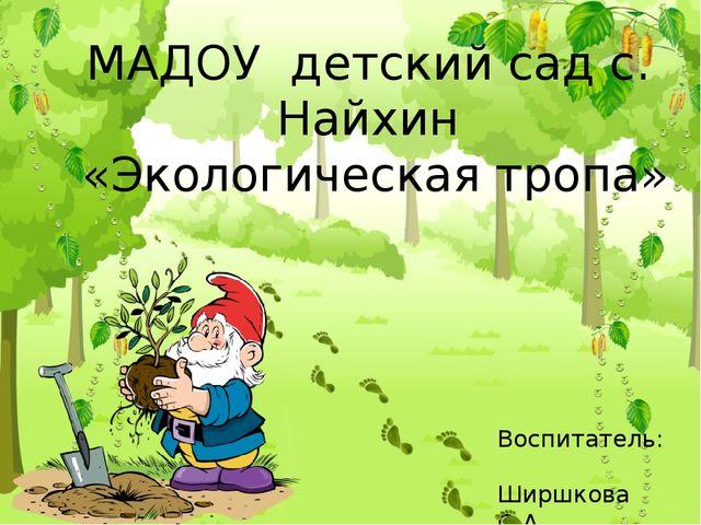 МАДОУ детский сад с. Найхин «Экологическая тропа» Воспитатель: Ширшкова О.А