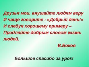 Друзья мои, внушайте людям веру И чаще говорите : «Добрый день!» И следуя хор