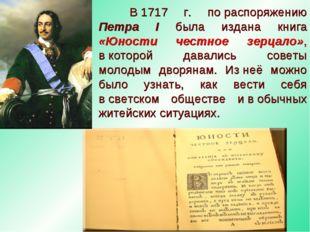 В1717 г. пораспоряжению Петра I была издана книга «Юности честное зерцало»