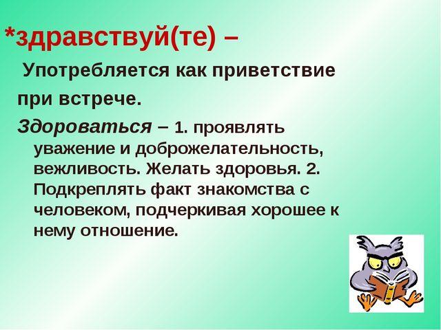 *здравствуй(те) – Употребляется как приветствие при встрече. Здороваться – 1....