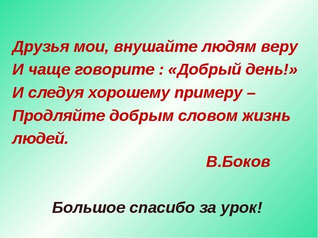 Друзья мои, внушайте людям веру И чаще говорите : «Добрый день!» И следуя хор...