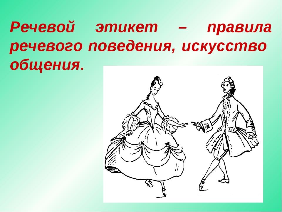 Речевой этикет – правила речевого поведения, искусство общения.