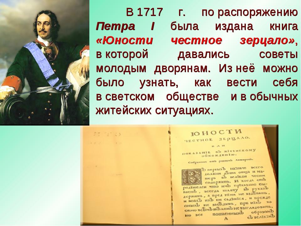 В1717 г. пораспоряжению Петра I была издана книга «Юности честное зерцало»...