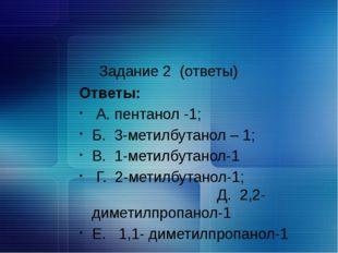 Задание 2 (ответы) Ответы: А. пентанол -1; Б. 3-метилбутанол – 1; В. 1-метил