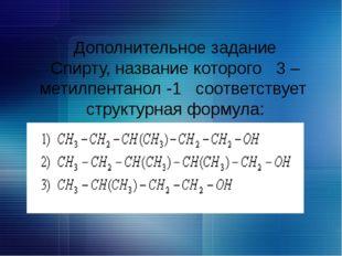 Дополнительное задание Спирту, название которого 3 –метилпентанол -1 соответс