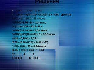 Решение 2,28г. 1,76г 1,44г. СхНу + О2 = СО V(СО2)= 2 + Н2О Д(Н)=16 М(СхНу) =1
