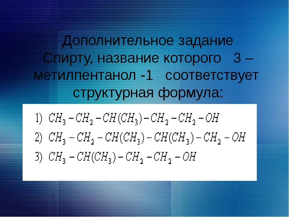 Дополнительное задание Спирту, название которого 3 –метилпентанол -1 соответс...