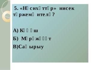 5. «Нәсихәттәр» нисек тәржемә ителә? А) Кәңәш Б) Мөрәжәғәт В)Саҡырыу