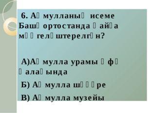 6. Аҡмулланың исеме Башҡортостанда ҡайҙа мәңгеләштерелгән? А)Аҡмулла урамы Ө