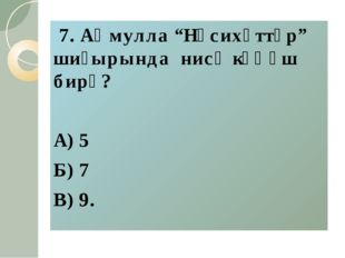 "7. Аҡмулла ""Нәсихәттәр"" шиғырында нисә кәңәш бирә? А) 5 Б) 7 В) 9."
