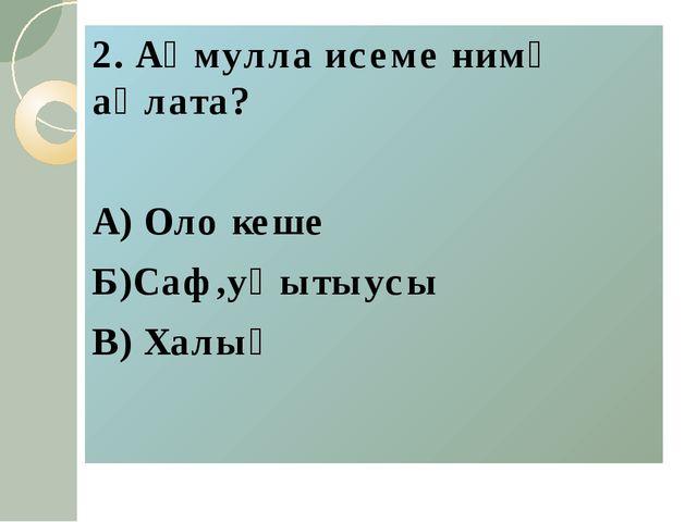 2. Аҡмулла исеме нимә аңлата? А) Оло кеше Б)Саф,уҡытыусы В) Халыҡ