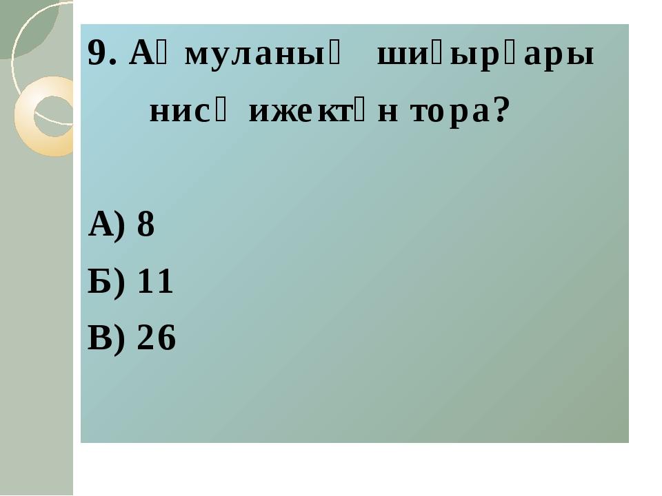 9. Аҡмуланың шиғырҙары нисә ижектән тора? А) 8 Б) 11 В) 26