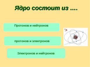 Ядро состоит из …. Протонов и нейтронов протонов и электронов Электронов и не