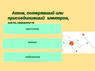 Атом, потерявший или присоединивший электрон, называется … протоном ионом не