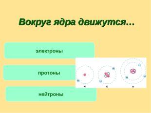 Вокруг ядра движутся… протоны нейтроны электроны