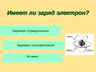Имеет ли заряд электрон? Заряжен отрицательно Заряжен положительно Не имеет