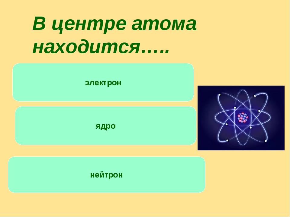 электрон ядро нейтрон В центре атома находится…..