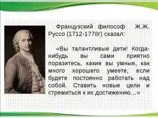 Французский философ Ж.Ж. Руссо (1712-1778г) сказал: «Вы талантливые дети! К
