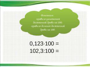 0,123·100 = 102,3:100 = Вспомним: -правило умножения десятичной дроби на 100