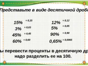 Представьте в виде десятичной дроби: 15% = 0,12 3% = 0,03 Чтобы перевести пр