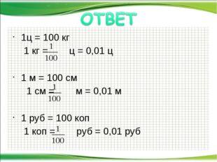 1ц = 100 кг 1 кг = ц = 0,01 ц 1 м = 100 см  1 см = м = 0,01 м 1 руб = 100 к