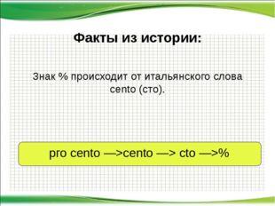Знак % происходит от итальянского слова сеntо (сто). Факты из истории: рго се