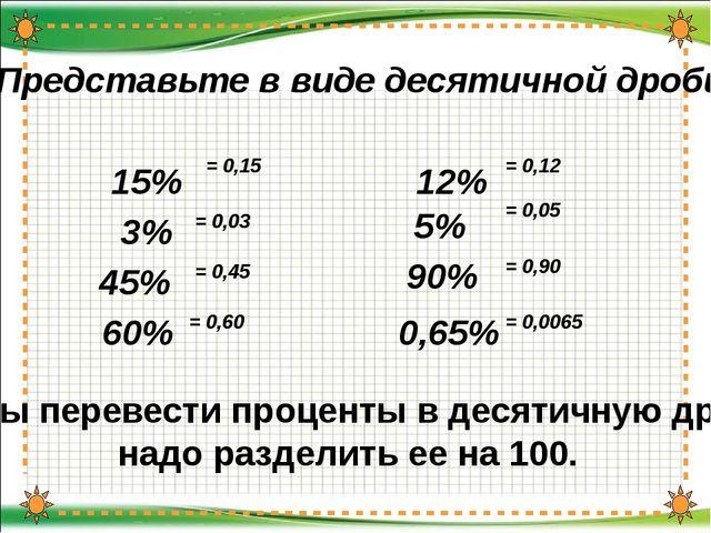 Представьте в виде десятичной дроби: 15% = 0,12 3% = 0,03 Чтобы перевести пр...