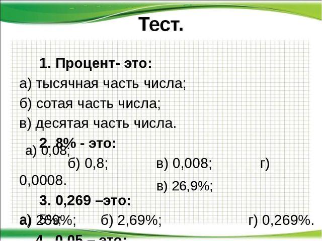 Тест. 1. Процент- это: а) тысячная часть числа; б) сотая часть числа; в) деся...
