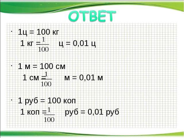 1ц = 100 кг 1 кг = ц = 0,01 ц 1 м = 100 см  1 см = м = 0,01 м 1 руб = 100 к...